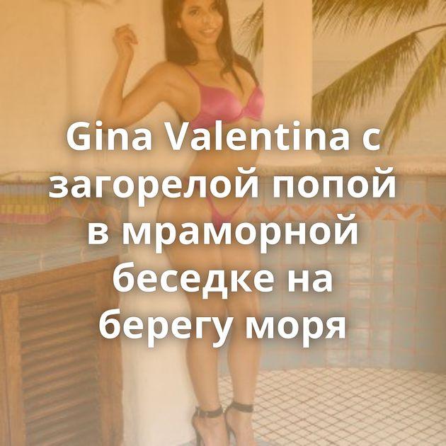Gina Valentina с загорелой попой в мраморной беседке на берегу моря