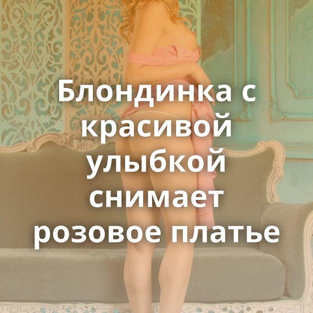 Блондинка с красивой улыбкой снимает розовое платье