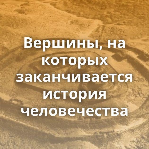 Вершины, на которых заканчивается история человечества