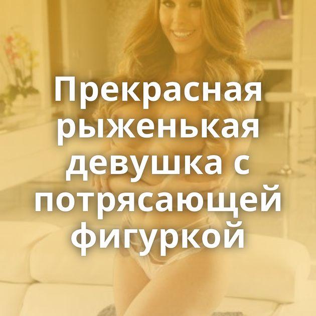 Прекрасная рыженькая девушка с потрясающей фигуркой