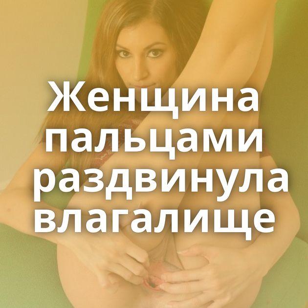 Женщина пальцами раздвинула влагалище