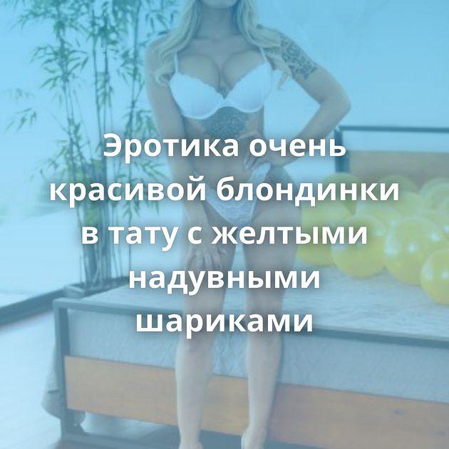 Эротика очень красивой блондинки в тату с желтыми надувными шариками