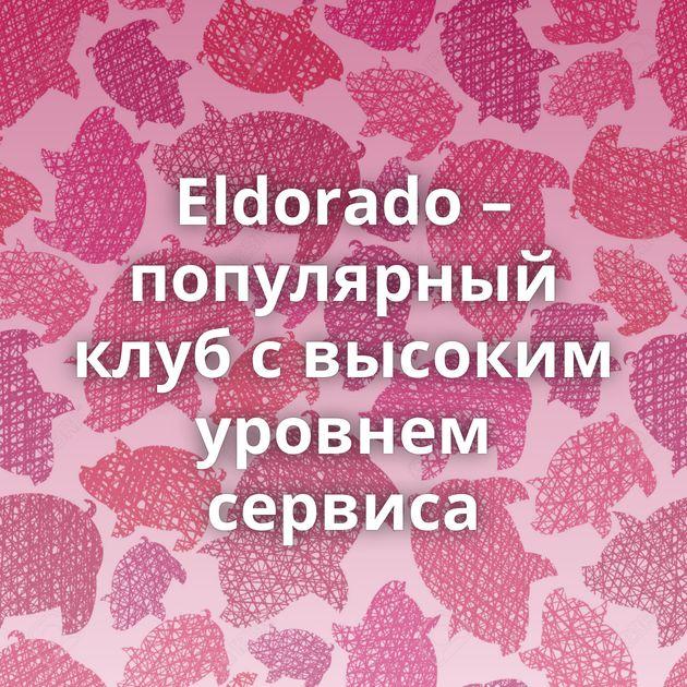 Eldorado – популярный клуб с высоким уровнем сервиса