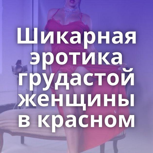 Шикарная эротика грудастой женщины в красном