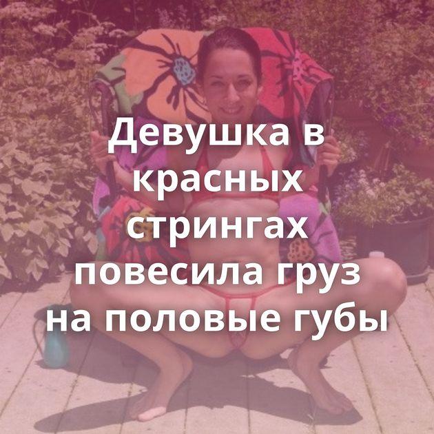 Девушка в красных стрингах повесила груз на половые губы