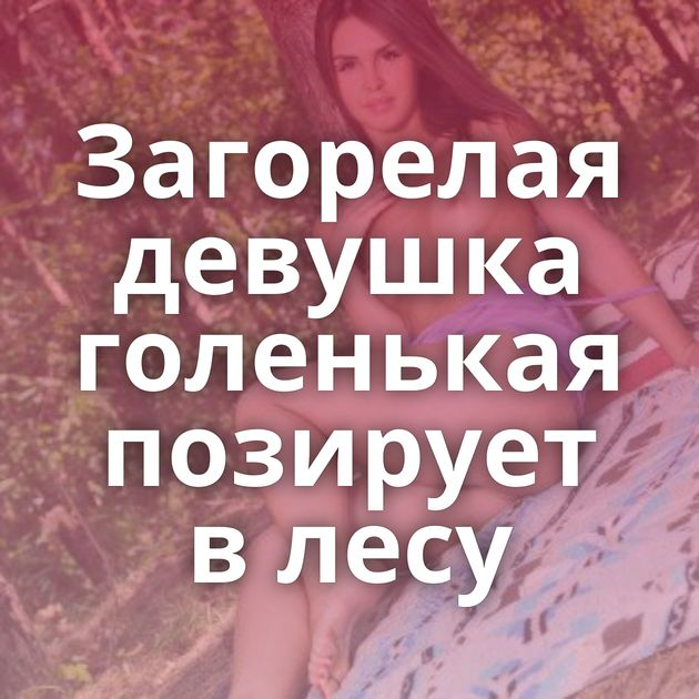 Загорелая девушка голенькая позирует в лесу