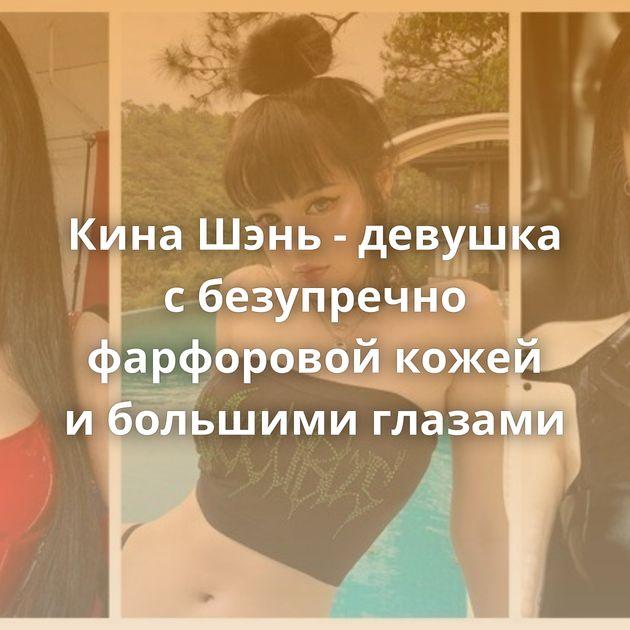 Кина Шэнь - девушка сбезупречно фарфоровой кожей ибольшими глазами