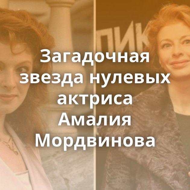 Загадочная звезда нулевых актриса Амалия Мордвинова