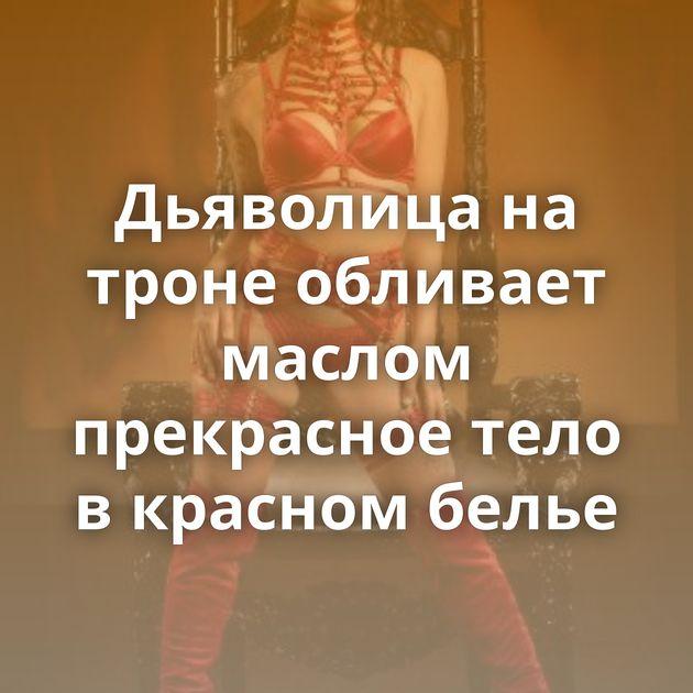 Дьяволица на троне обливает маслом прекрасное тело в красном белье