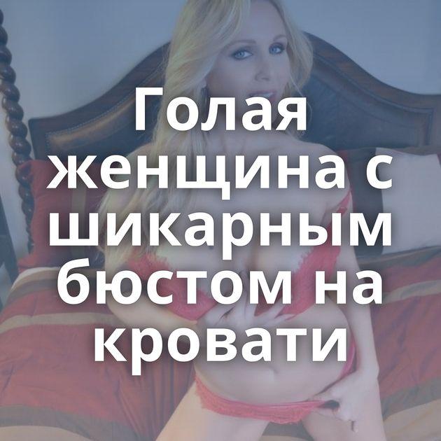 Голая женщина с шикарным бюстом на кровати