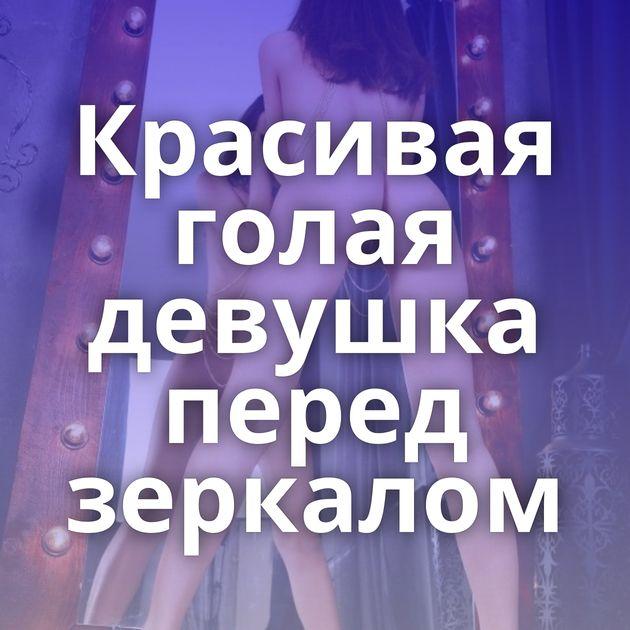 Красивая голая девушка перед зеркалом
