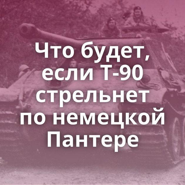 Чтобудет, если Т-90 стрельнет понемецкой Пантере