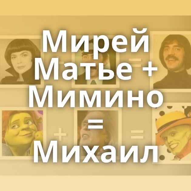 Мирей Матье + Мимино = Михаил