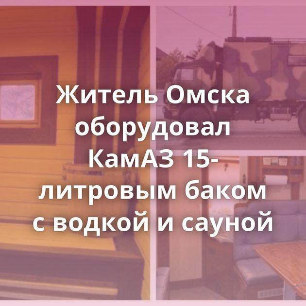 Житель Омска оборудовал КамАЗ 15-литровым баком сводкой исауной