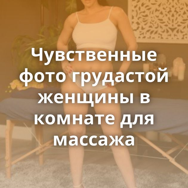 Чувственные фото грудастой женщины в комнате для массажа