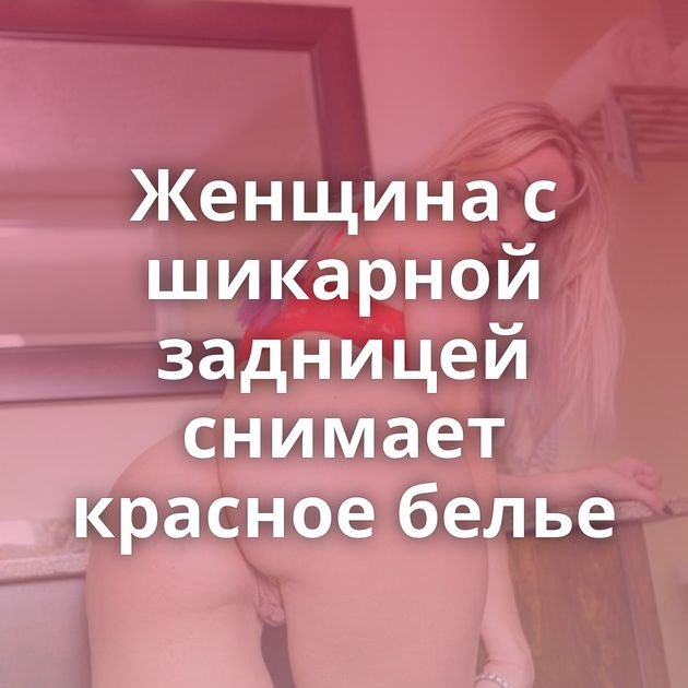 Женщина с шикарной задницей снимает красное белье