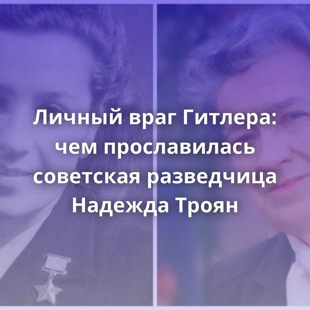 Личный враг Гитлера: чемпрославилась советская разведчица Надежда Троян