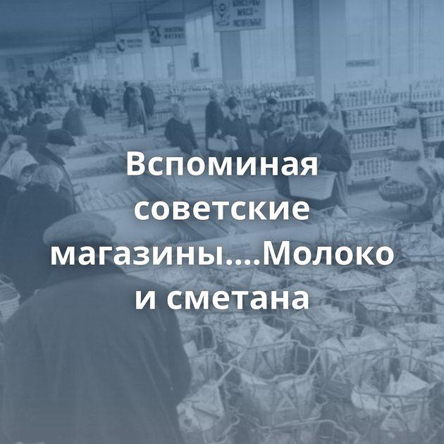 Вспоминая советские магазины....Молоко исметана