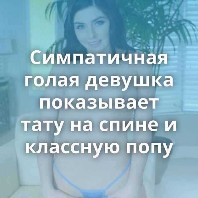 Симпатичная голая девушка показывает тату на спине и классную попу