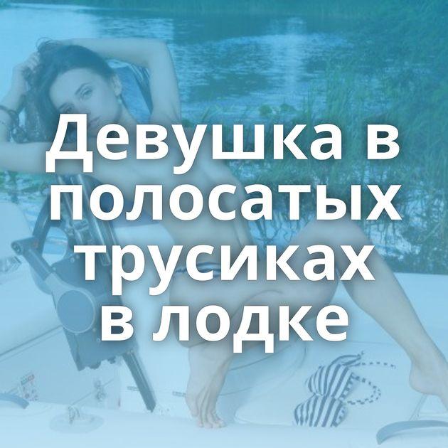 Девушка в полосатых трусиках в лодке