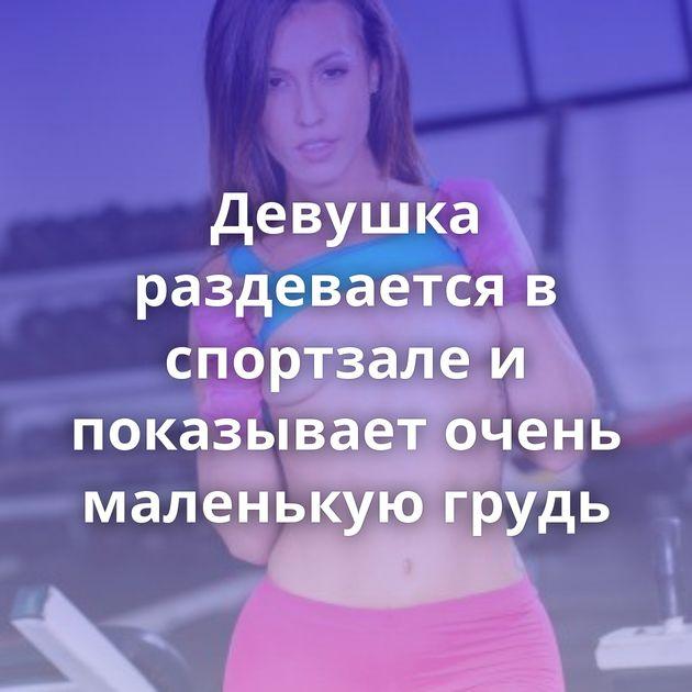 Девушка раздевается в спортзале и показывает очень маленькую грудь