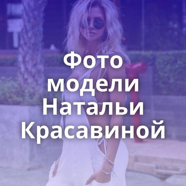 Фото модели Натальи Красавиной
