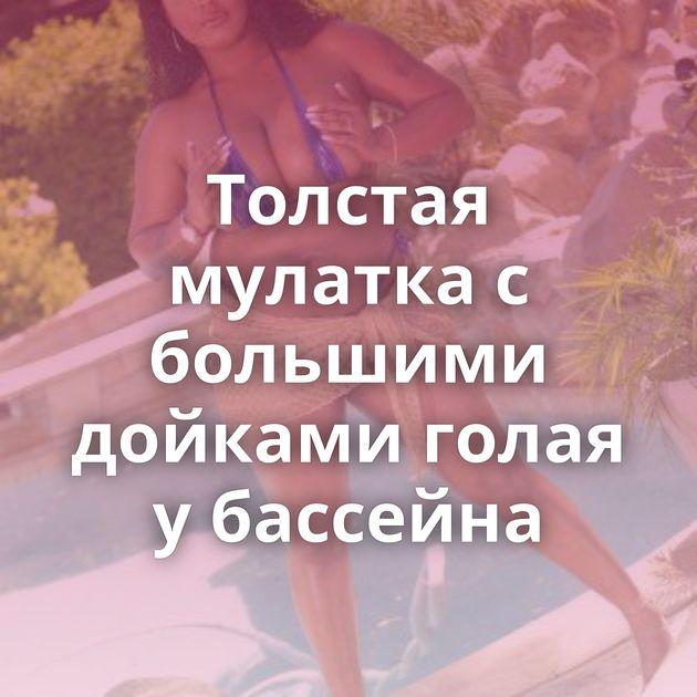 Толстая мулатка с большими дойками голая у бассейна