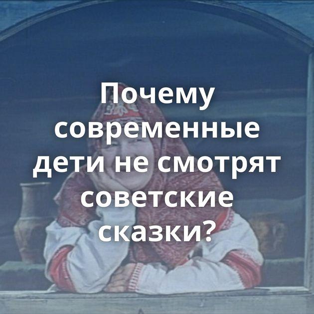 Почему современные дети несмотрят советские сказки?