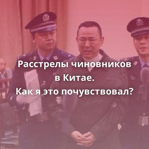 Расстрелы чиновников вКитае. Какяэтопочувствовал?