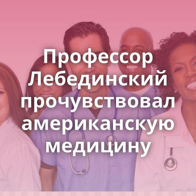 Профессор Лебединский прочувствовал американскую медицину