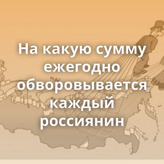 Накакую сумму ежегодно обворовывается каждый россиянин