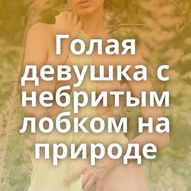 Голая девушка с небритым лобком на природе