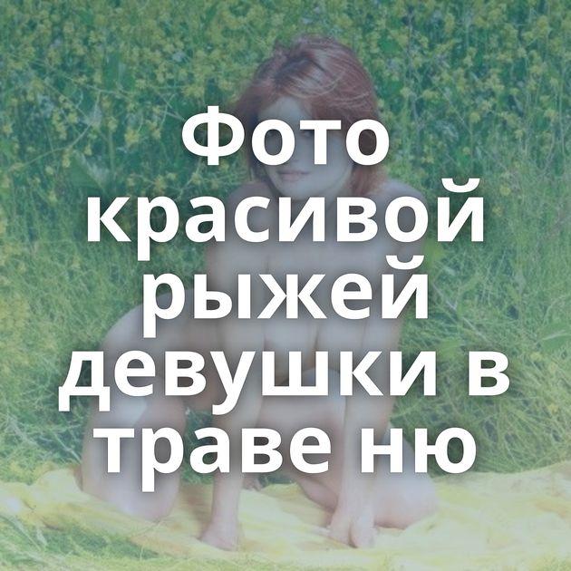Фото красивой рыжей девушки в траве ню