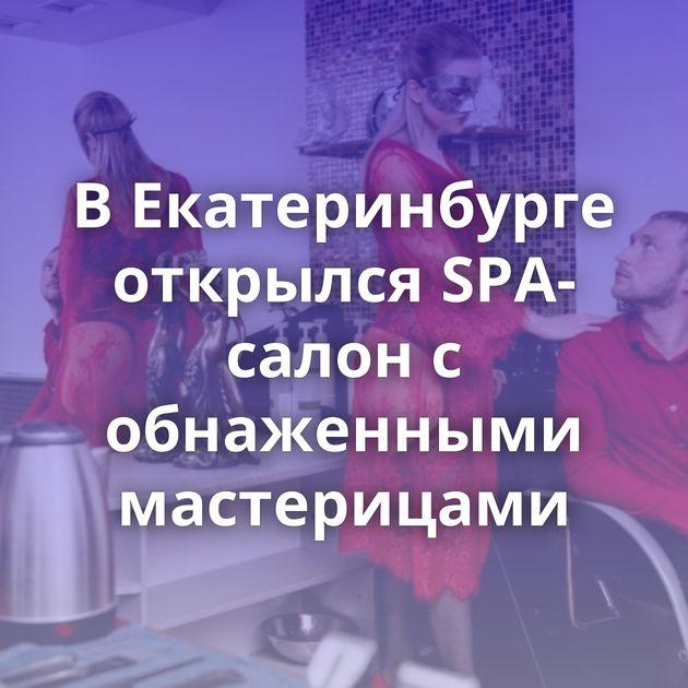 В Екатеринбурге открылся SPA-салон с обнаженными мастерицами