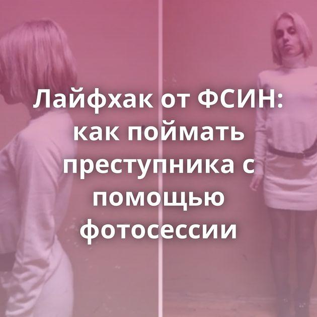 Лайфхак от ФСИН: как поймать преступника с помощью фотосессии