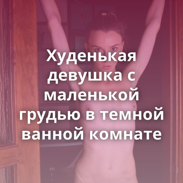 Худенькая девушка с маленькой грудью в темной ванной комнате