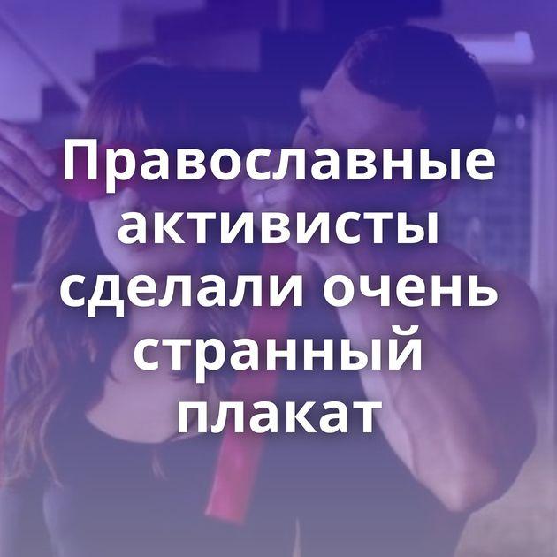 Православные активисты сделали очень странный плакат