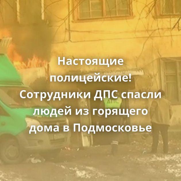 Настоящие полицейские! Сотрудники ДПСспасли людей изгорящего дома вПодмосковье