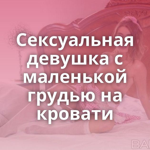 Сексуальная девушка с маленькой грудью на кровати