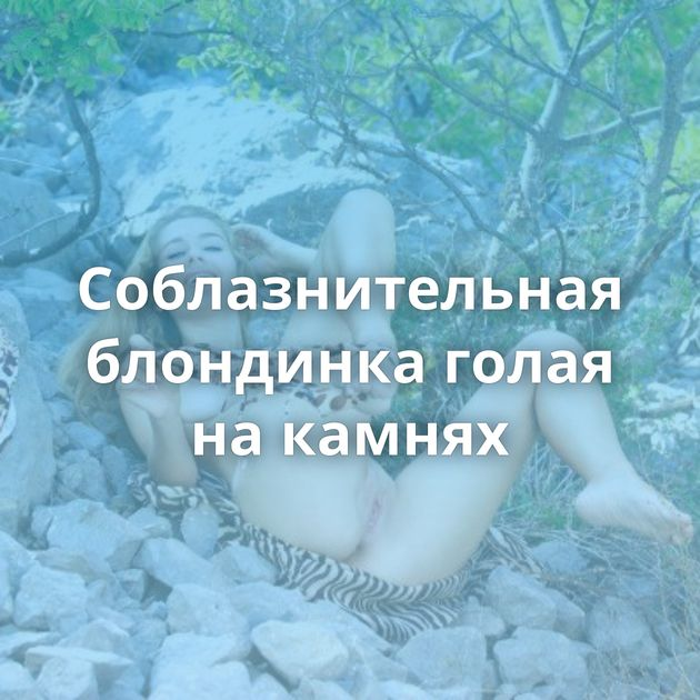 Соблазнительная блондинка голая на камнях