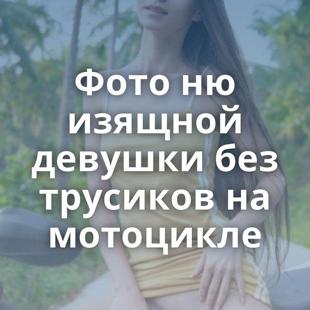 Фото ню изящной девушки без трусиков на мотоцикле