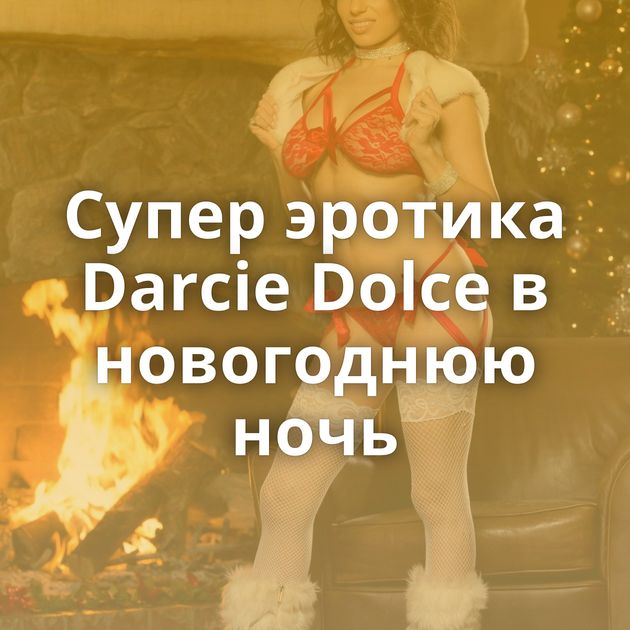 Супер эротика Darcie Dolce в новогоднюю ночь