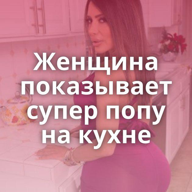 Женщина показывает супер попу на кухне