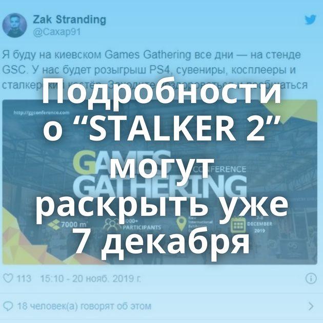 """Подробности о """"STALKER 2"""" могут раскрыть уже 7 декабря"""