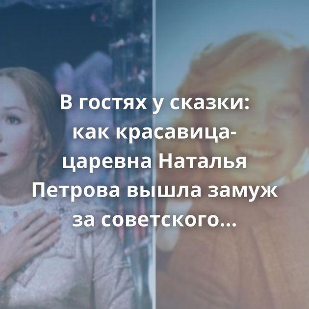 Вгостях усказки: каккрасавица-царевна Наталья Петрова вышла замуж засоветского миллионера