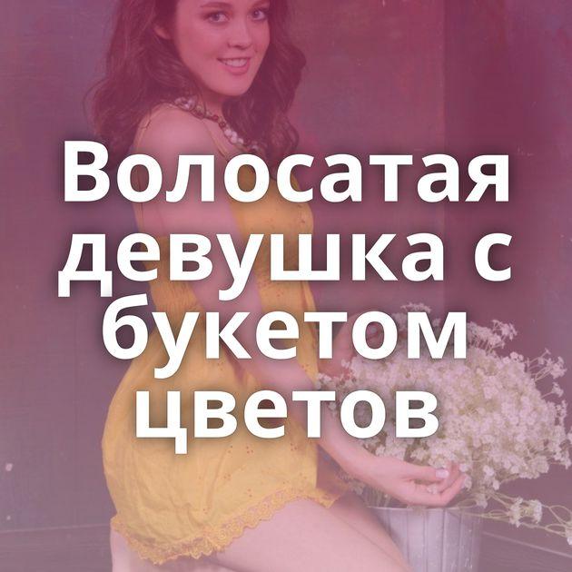 Волосатая девушка с букетом цветов