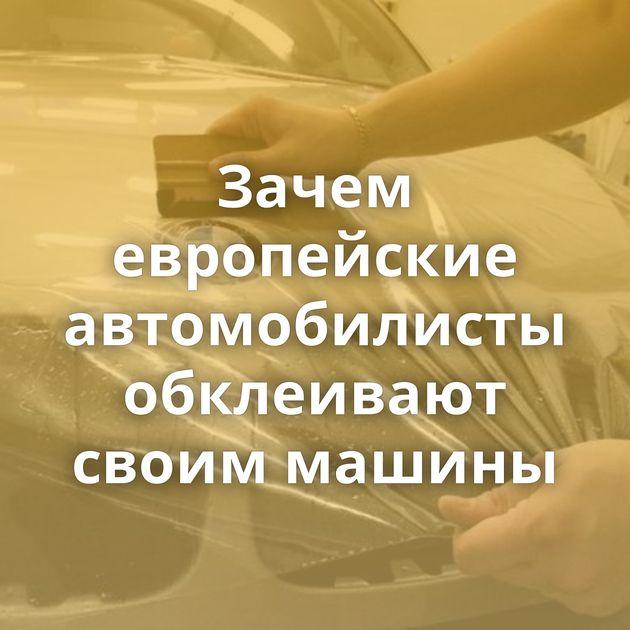 Зачем европейские автомобилисты обклеивают своим машины