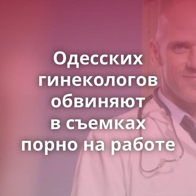 Одесских гинекологов обвиняют всъемках порно наработе