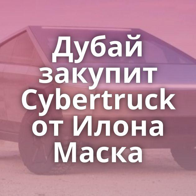 Дубай закупит Cybertruck от Илона Маска