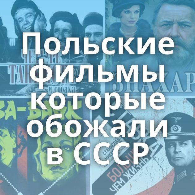 Польские фильмы которые обожали вСССР
